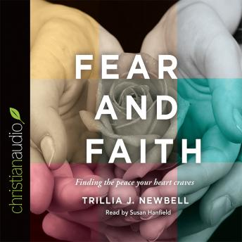 Fear and Faith: Finding the Peace Your Heart Craves, Trillia J. Newbell