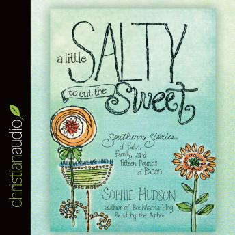 Little Salty to Cut the Sweet: Southern Stories of Faith, Family, and Fifteen Pounds of Bacon, Sophie Hudson