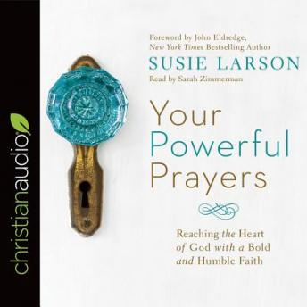 Your Powerful Prayers: Reaching the Heart of God with a Bold and Humble Faith, Susie Larson
