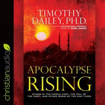 Apocalypse Rising: Chaos in the Middle East, the Fall of the West, and Other Signs of the End Times, Ph.D. Timothy Dailey