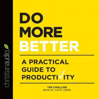 Do More Better: A Practical Guide to Productivity, Tim Challies