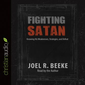 Fighting Satan: Knowing His Weaknesses, Strategies, and Defeat
