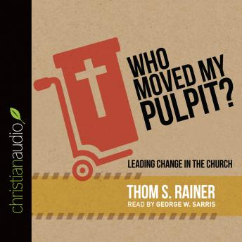 Who Moved My Pulpit?: Leading Change in the Church, Thom S. Rainer