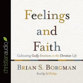 Feelings and Faith: Cultivating Godly Emotions in the Christian Life, Brian Borgman