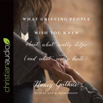 What Grieving People Wish You Knew about What Really Helps (and What Really Hurts), Nancy Guthrie