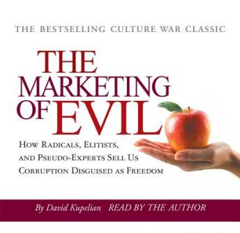 The Marketing of Evil: How Radicals, Elitists and Pseudo-Experts Sell Us Corruption Disguised as Freedom