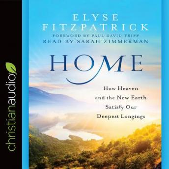 Home: How Heaven and the New Earth Satisfy Our Deepest Longings, Elyse M. Fitzpatrick
