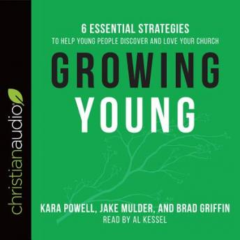 Growing Young: Six Essential Strategies to Help Young People Discover and Love Your Church, Brad Griffin, Jake Mulder, Kara Powell