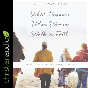 What Happens When Women Walk in Faith: Trusting God Takes You to Amazing Places, Lysa Terkeurst