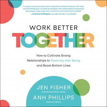 Work Better Together: How to Cultivate Strong Relationships to Maximize Well-Being and Boost Bottom