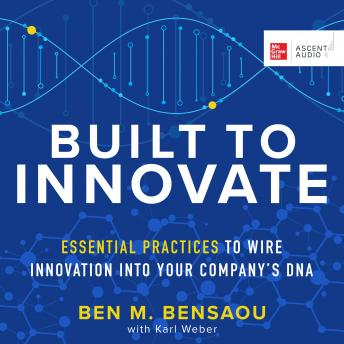 Built to Innovate: Essential Practices to Wire Innovation into Your Company's DNA