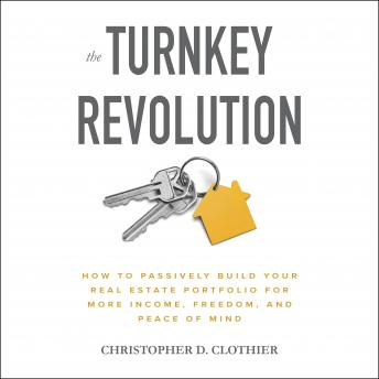 The Turnkey Revolution: How to Passively Build Your Real Estate Portfolio for More Income, Freedom,