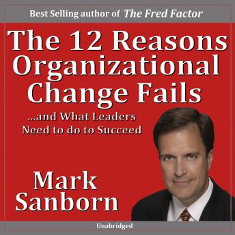 Download 12 Reasons Organizational Change Fails: ...and What Leaders Need to Do to Succeed! by Marc Sanborn