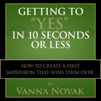 Getting to 'Yes' In 10 Seconds or Less: How to Create a First Impression That Wins Them Over