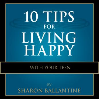 Download 10 Tips for Living Happy with Your Teen by Sharon Ballantine