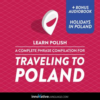 Learn Polish: A Complete Phrase Compilation for Traveling to Poland: Plus Bonus Audiobook 'Holidays in Poland'