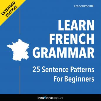 Learn French Grammar: 25 Sentence Patterns for Beginners (Extended Version), Innovative Language Learning