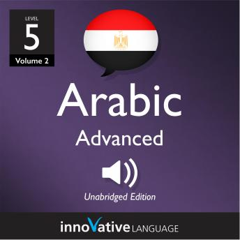 Learn Arabic - Level 5: Advanced Arabic, Volume 2: Lessons 1-25