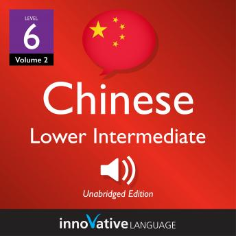 Learn Chinese - Level 6: Lower Intermediate Chinese, Volume 2: Lessons 1-25