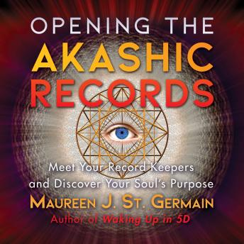 Opening the Akashic Records: Meet Your Record Keepers and Discover Your Soul's Purpose, Maureen J. St. Germain
