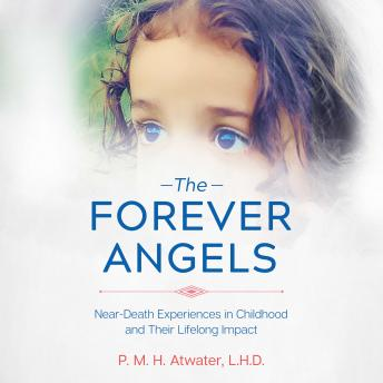 Forever Angels: Near-Death Experiences in Childhood and Their Lifelong Impact, P. M. H. Atwater