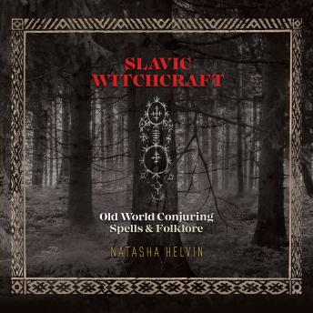 Slavic Witchcraft: Old World Conjuring Spells and Folklore, Natasha Helvin