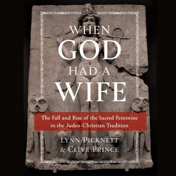 Download When God Had a Wife: The Fall and Rise of the Sacred Feminine in the Judeo-Christian Tradition by Lynn Picknett, Clive Prince