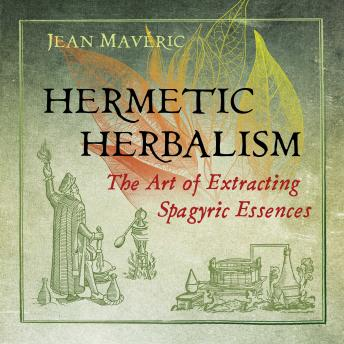 Hermetic Herbalism: The Art of Extracting Spagyric Essences, Jean Mavéric