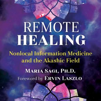 Remote Healing: Nonlocal Information Medicine and the Akashic Field, Maria Sagi