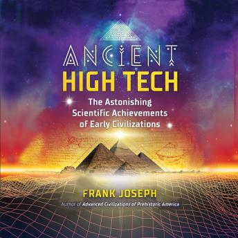 Ancient High Tech: The Astonishing Scientific Achievements of Early Civilizations