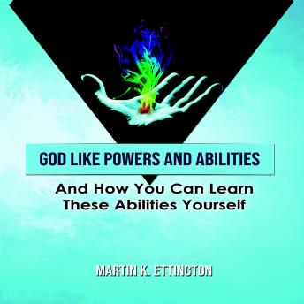 God Like Powers & Abilities: And How you can learn these Abilities Yourself