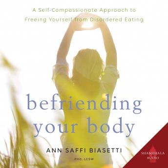 Befriending Your Body: A Self-Compassionate Approach to Freeing Yourself from Disordered Eating, Ann Saffi Biasetti