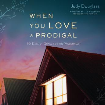 When You Love a Prodigal: 90 Days of Grace for the Wilderness, Judy Douglass