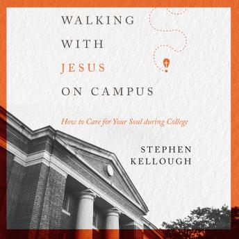 Walking with Jesus on Campus: How to Care for Your Soul During College, Stephen Kellough