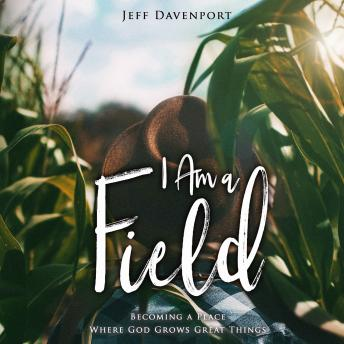 Download I Am a Field: Becoming a Place Where God Grows Great Things by Jeff Davenport