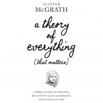 Download Theory of Everything (That Matters): A Brief Guide to Einstein, Relativity, and His Surprising Thoughts on God by Alister McGrath