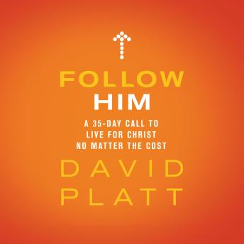 Follow Him: A 35-Day Call to Live For Christ No Matter the Cost, Audio book by David Platt
