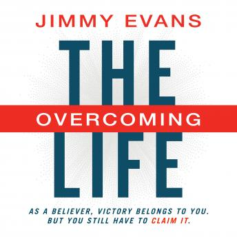 Overcoming Life: As a Believer, Victory Belongs to You. But You Still Have to Claim It, Jimmy Evans