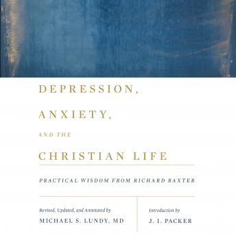 Depression, Anxiety, and the Christian Life: Practical Wisdom from Richard Baxter, Michael S. Lundy, J.I. Packer