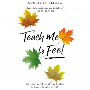 Teach Me to Feel: Worshiping Through the Psalms in Every Season of Life, Courtney Reissig