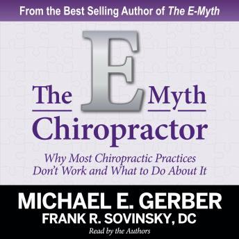 Download E-Myth Chiropractor: Why Most Chiropractic Practices Don't Work and What to Do About It by Michael E. Gerber, Frank R. Sovinsky