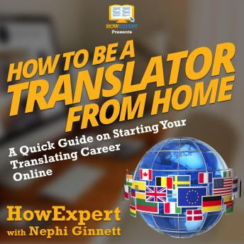 How To Be a Translator From Home: A Quick Guide on Starting Your Translating Career Online, Nephi Ginnett, Howexpert