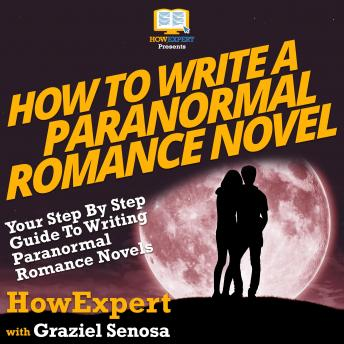 How To Write a Paranormal Romance Novel: Your Step By Step Guide To Writing Paranormal Romance Novel