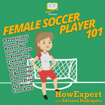 Download Female Soccer Player 101: A Professional Soccer Player Reveals Her Insider Secrets to Preparing, Training, and Achieving Your Dreams of Becoming a Successful Soccer Player as a Woman From A to Z by Howexpert , Adriana Rodrigues