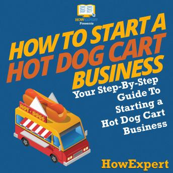 How To Start a Hot Dog Cart Business: Your Step By Step Guide To Starting a Hot Dog Cart Business