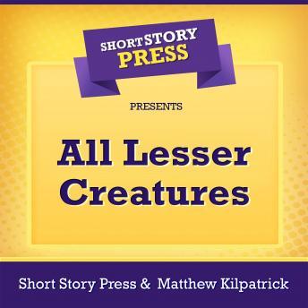 Short Story Press Presents All Lesser Creatures