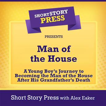 Download Man of the House: A Young Boy's Journey to Becoming the Man of the House After His Grandfather's Death by Short Story Press, Alex Eaker