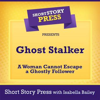 Short Story Press Presents Ghost Stalker: A Woman Cannot Escape a Ghostly Follower
