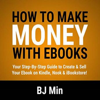 How to Make Money with Ebooks: Your Step-by-Step Guide to Create and Sell Your Ebook on Kindle, Nook, and iBookstore, Bj Min