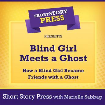 Download Short Story Press Presents Blind Girl Meets a Ghost: How a Blind Girl Became Friends with a Ghost by Short Story Press, Marielle Sabbag